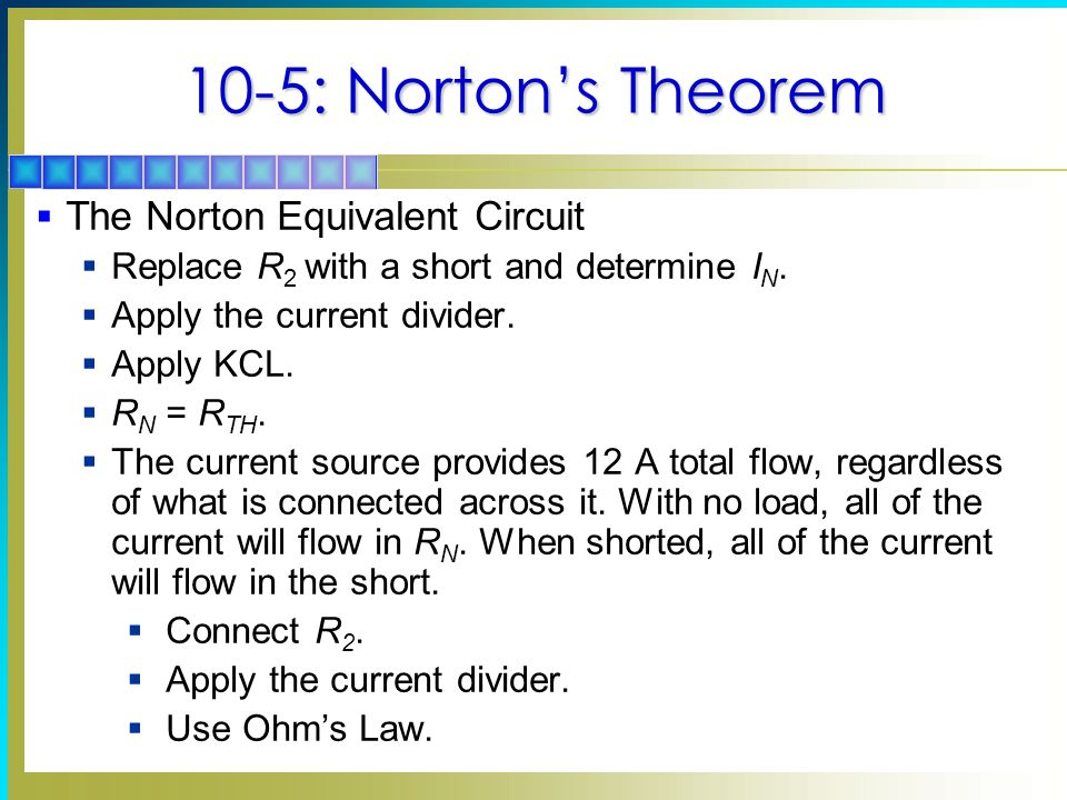 10-5: Norton's Theorem  The Norton Equivalent Circuit  Replace R 2 with a short and determine I N.  Apply the current divider.  Apply KCL.  R N =