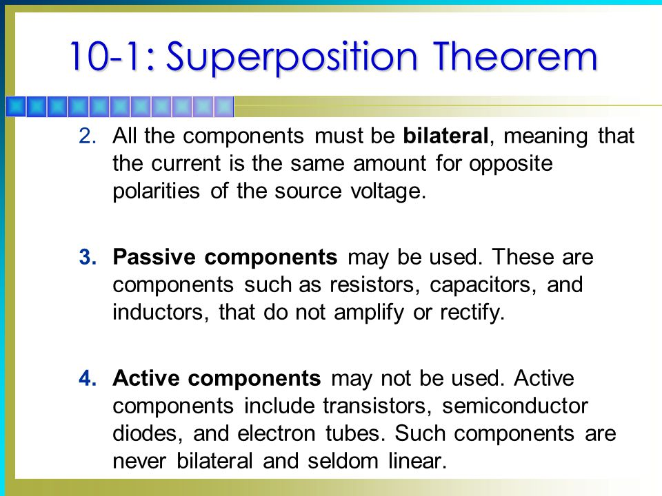10-1: Superposition Theorem  In a linear, bilateral network that has more than one source, the current or voltage in any part of the network can be found by adding algebraically the effect of each source separately.