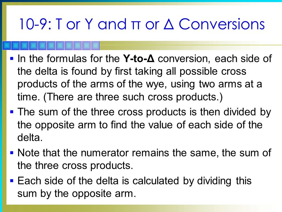 10-9: T or Y and π or Δ Conversions  In the formulas for the Y-to-Δ conversion, each side of the delta is found by first taking all possible cross pr