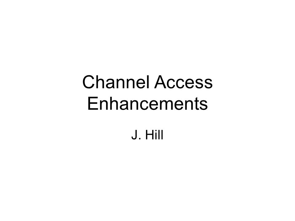 Channel Access Enhancements J. Hill