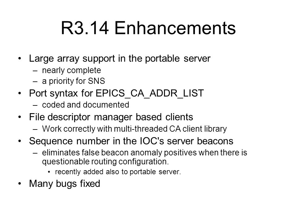 R3.14 Enhancements Large array support in the portable server –nearly complete –a priority for SNS Port syntax for EPICS_CA_ADDR_LIST –coded and documented File descriptor manager based clients –Work correctly with multi-threaded CA client library Sequence number in the IOC s server beacons –eliminates false beacon anomaly positives when there is questionable routing configuration.