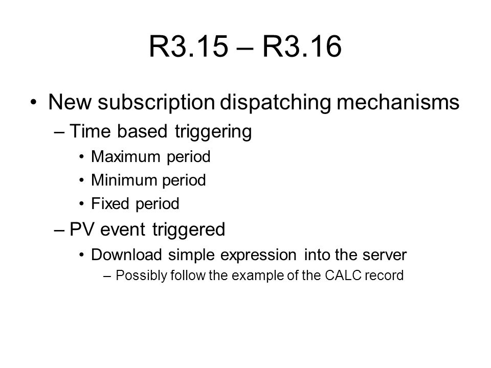 R3.15 – R3.16 New subscription dispatching mechanisms –Time based triggering Maximum period Minimum period Fixed period –PV event triggered Download simple expression into the server –Possibly follow the example of the CALC record