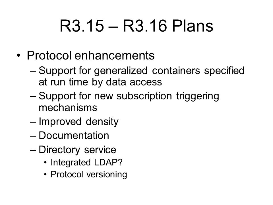 R3.15 – R3.16 Plans Protocol enhancements –Support for generalized containers specified at run time by data access –Support for new subscription triggering mechanisms –Improved density –Documentation –Directory service Integrated LDAP.
