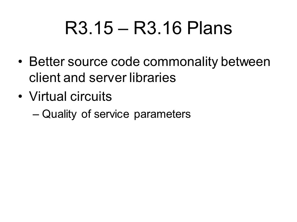 R3.15 – R3.16 Plans Better source code commonality between client and server libraries Virtual circuits –Quality of service parameters