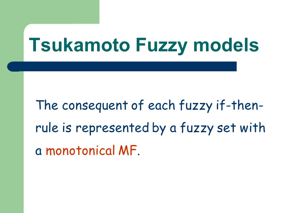 Tsukamoto Fuzzy models The consequent of each fuzzy if-then- rule is represented by a fuzzy set with a monotonical MF.