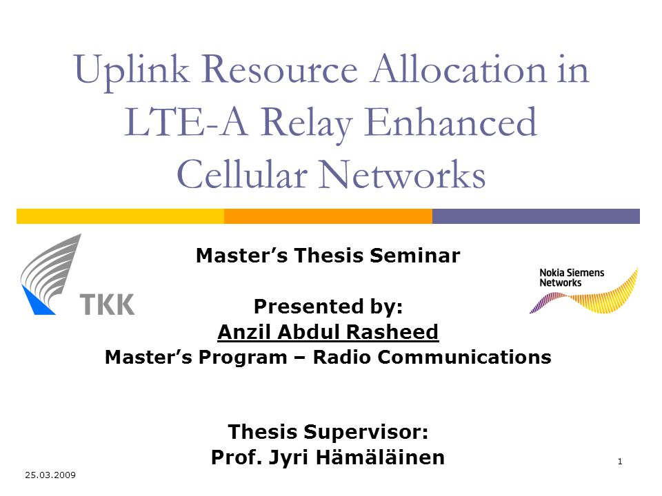 1 Uplink Resource Allocation in LTE-A Relay Enhanced Cellular Networks Master's Thesis Seminar Presented by: Anzil Abdul Rasheed Master's Program – Radio Communications Thesis Supervisor: Prof.