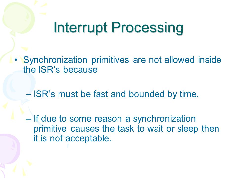 Interrupt Processing Synchronization primitives are not allowed inside the ISR's because –ISR's must be fast and bounded by time.