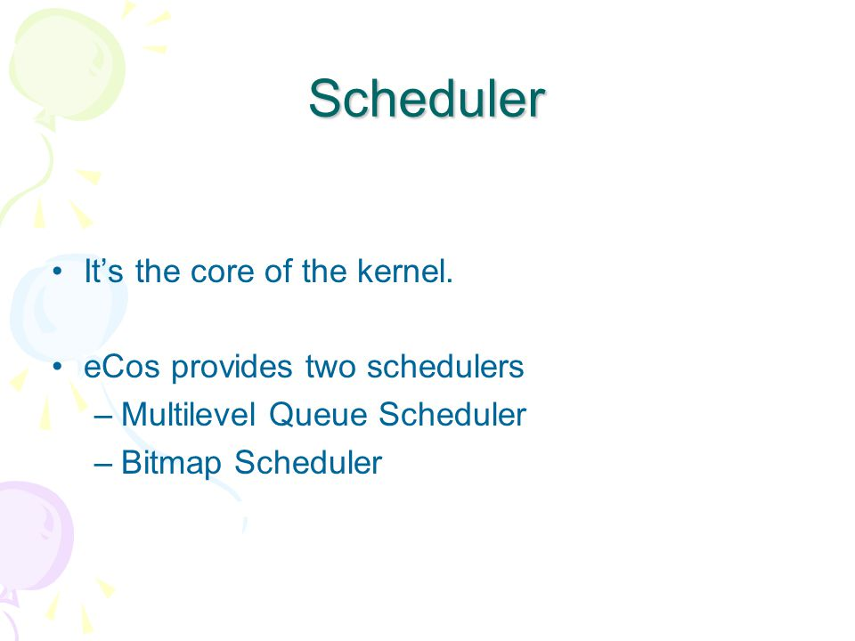 Scheduler It's the core of the kernel.