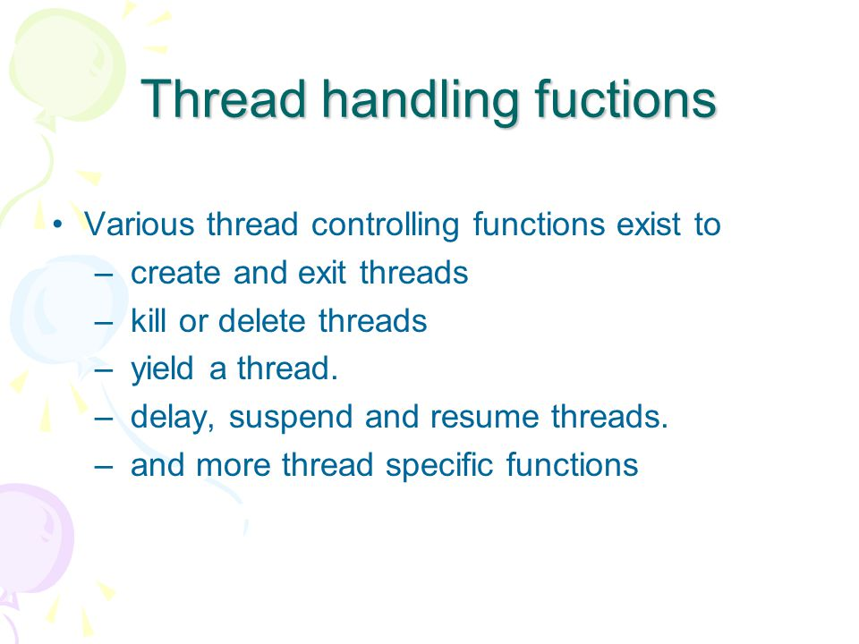 Thread handling fuctions Various thread controlling functions exist to – create and exit threads – kill or delete threads – yield a thread.