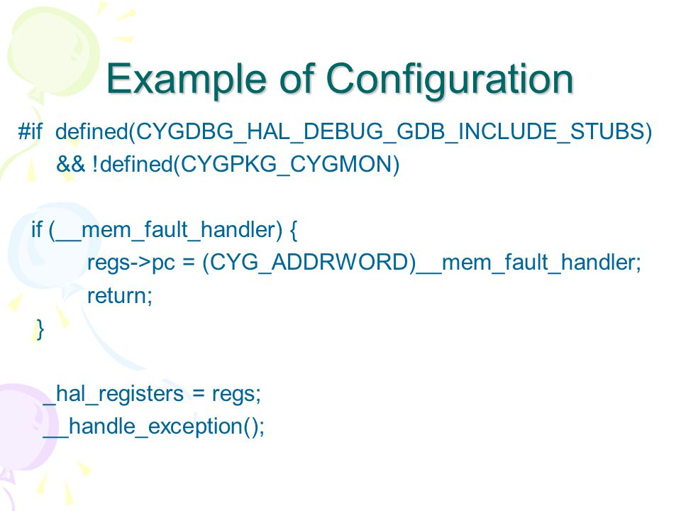 Example of Configuration #if defined(CYGDBG_HAL_DEBUG_GDB_INCLUDE_STUBS) && !defined(CYGPKG_CYGMON) if (__mem_fault_handler) { regs->pc = (CYG_ADDRWORD)__mem_fault_handler; return; } _hal_registers = regs; __handle_exception();