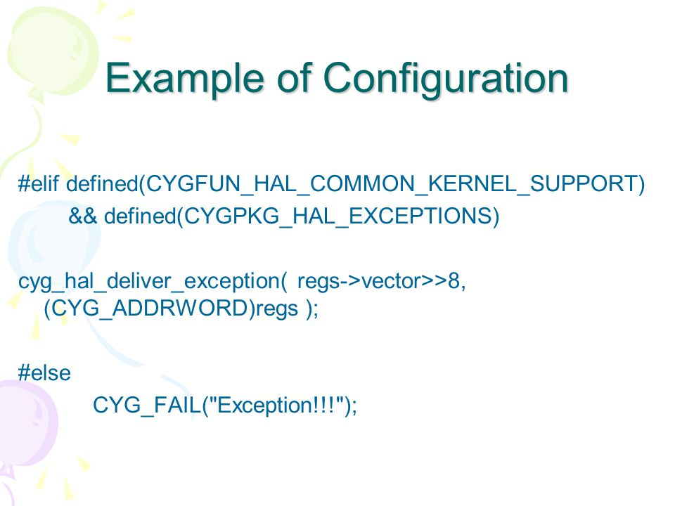 Example of Configuration #elif defined(CYGFUN_HAL_COMMON_KERNEL_SUPPORT) && defined(CYGPKG_HAL_EXCEPTIONS) cyg_hal_deliver_exception( regs->vector>>8, (CYG_ADDRWORD)regs ); #else CYG_FAIL( Exception!!! );
