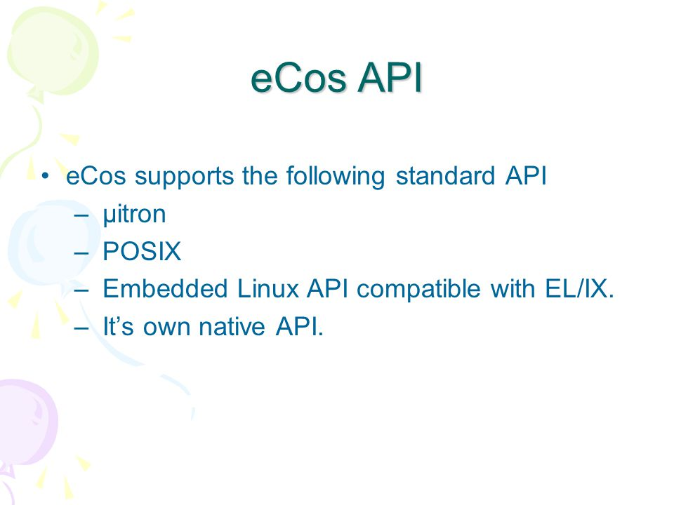 eCos API eCos supports the following standard API – µitron – POSIX – Embedded Linux API compatible with EL/IX.