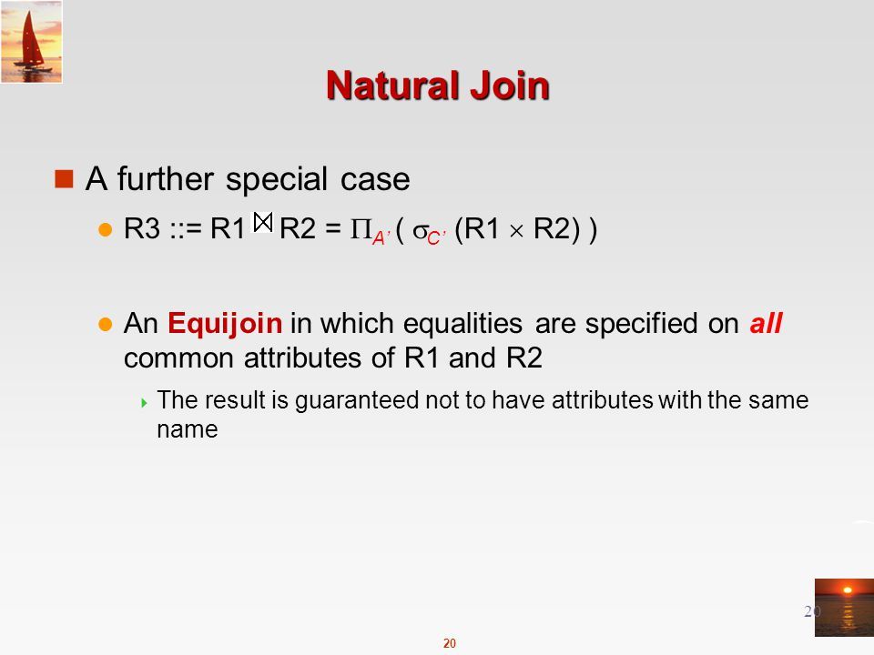 20 Natural Join A further special case R3 ::= R1 R2 =  A' (  C' (R1  R2) ) An Equijoin in which equalities are specified on all common attributes of R1 and R2  The result is guaranteed not to have attributes with the same name