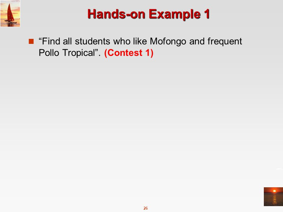 26 Hands-on Example 1 Find all students who like Mofongo and frequent Pollo Tropical . (Contest 1)