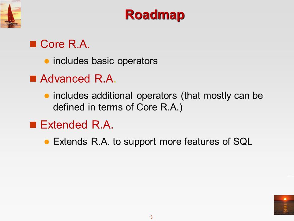 3 Roadmap Core R.A. includes basic operators Advanced R.A. includes additional operators (that mostly can be defined in terms of Core R.A.) Extended R