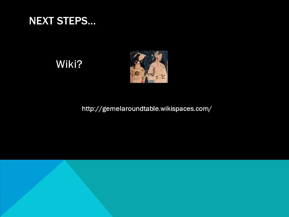 Wiki? NEXT STEPS… http://gemelaroundtable.wikispaces.com/