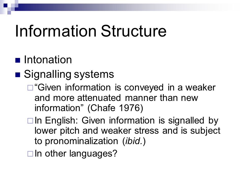 Information Structure Intonation Signalling systems  Given information is conveyed in a weaker and more attenuated manner than new information (Chafe 1976)  In English: Given information is signalled by lower pitch and weaker stress and is subject to pronominalization (ibid.)  In other languages?