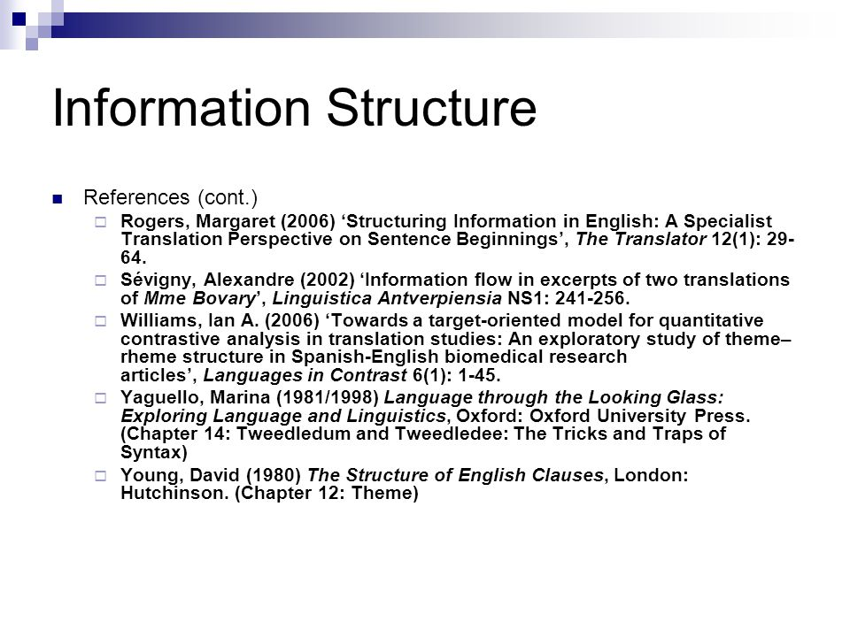 Information Structure References (cont.)  Rogers, Margaret (2006) 'Structuring Information in English: A Specialist Translation Perspective on Sentence Beginnings', The Translator 12(1): 29- 64.