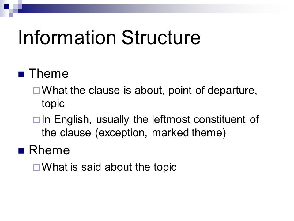 Theme  What the clause is about, point of departure, topic  In English, usually the leftmost constituent of the clause (exception, marked theme) Rheme  What is said about the topic
