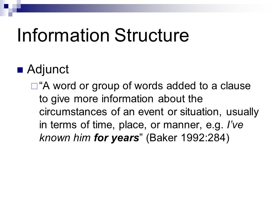 Information Structure Adjunct  A word or group of words added to a clause to give more information about the circumstances of an event or situation, usually in terms of time, place, or manner, e.g.
