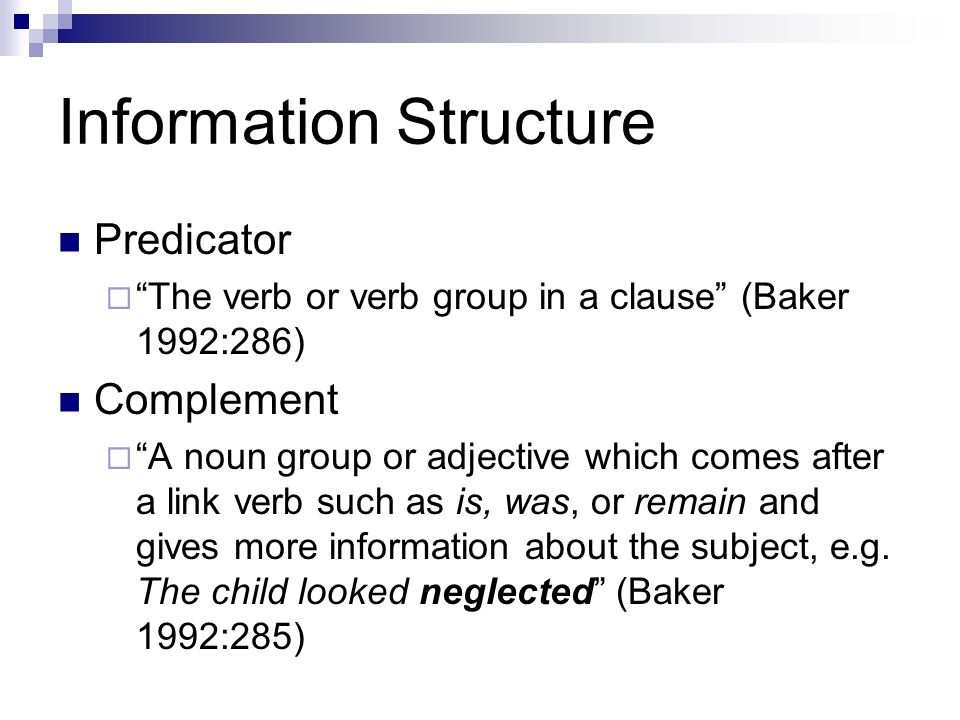 Information Structure Predicator  The verb or verb group in a clause (Baker 1992:286) Complement  A noun group or adjective which comes after a link verb such as is, was, or remain and gives more information about the subject, e.g.