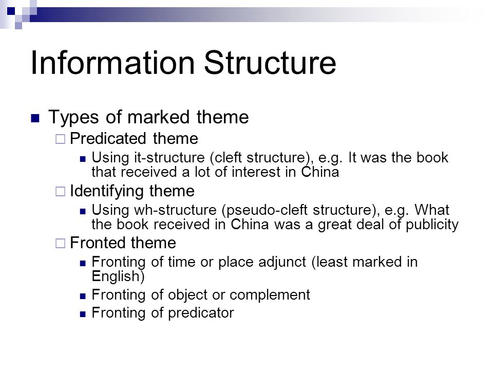 Information Structure Types of marked theme (cont.)  Preposed theme (dislocation) The fitter, he sent these documents to the office  Postponed theme (associated with dialect) With the glasnost today, the Soviet Union, it's the Mount Everest of the recording business