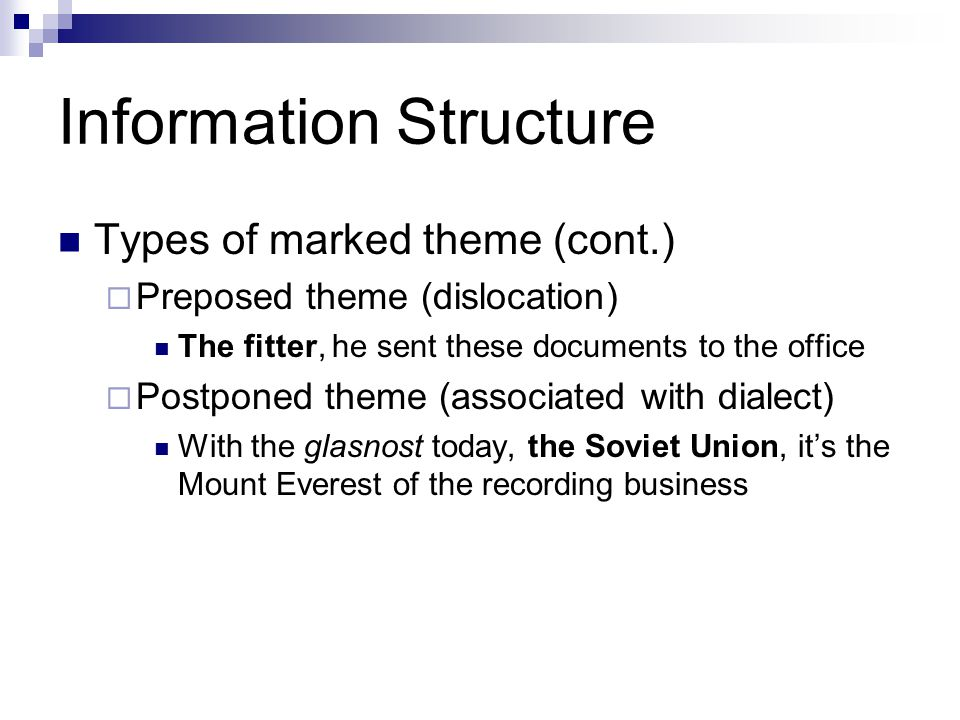 Information Structure Types of marked theme (cont.)  Preposed theme (dislocation) The fitter, he sent these documents to the office  Postponed theme (associated with dialect) With the glasnost today, the Soviet Union, it's the Mount Everest of the recording business