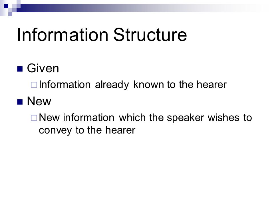 Information Structure Intonation Signalling systems  Given information is conveyed in a weaker and more attenuated manner than new information (Chafe 1976)  In English: Given information is signalled by lower pitch and weaker stress and is subject to pronominalization (ibid.)  In other languages?