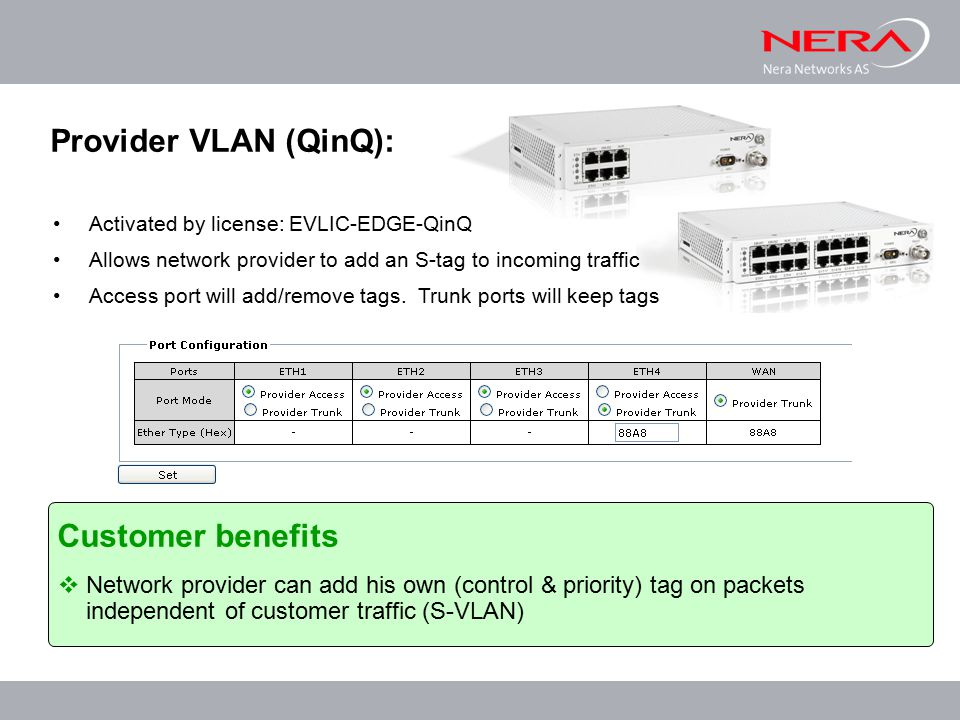 Customer benefits  Network provider can add his own (control & priority) tag on packets independent of customer traffic (S-VLAN) Activated by license: EVLIC-EDGE-QinQ Allows network provider to add an S-tag to incoming traffic Access port will add/remove tags.
