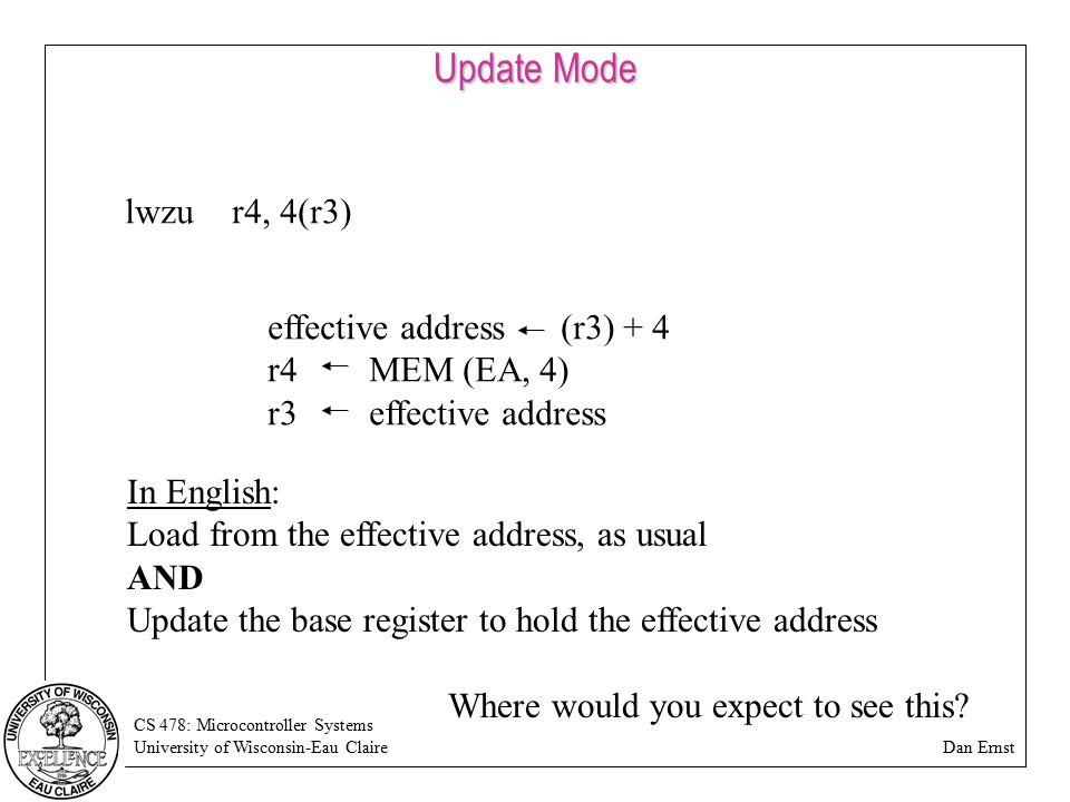 CS 478: Microcontroller Systems University of Wisconsin-Eau Claire Dan Ernst Update Mode lwzur4, 4(r3) effective address (r3) + 4 r4 MEM (EA, 4) r3 ef