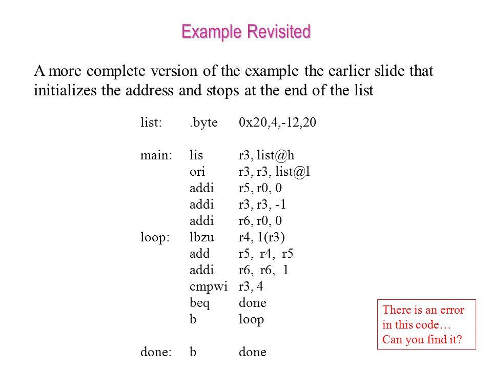 Example Revisited list:.byte0x20,4,-12,20 main:lisr3, list@h orir3, r3, list@l addir5, r0, 0 addir3, r3, -1 addi r6, r0, 0 loop:lbzur4, 1(r3) addr5, r