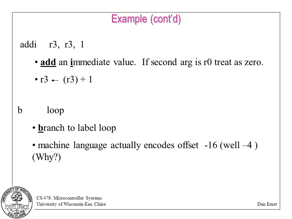 CS 478: Microcontroller Systems University of Wisconsin-Eau Claire Dan Ernst Example (cont'd) addir3, r3, 1 add an immediate value. If second arg is r