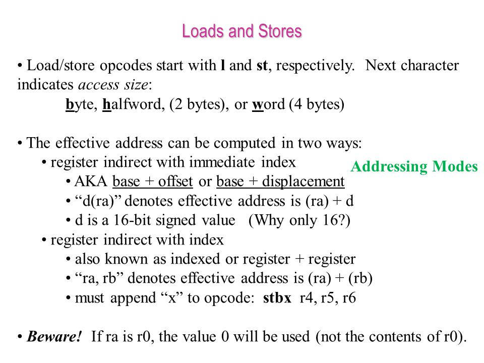 Loads and Stores Load/store opcodes start with l and st, respectively. Next character indicates access size: byte, halfword, (2 bytes), or word (4 byt