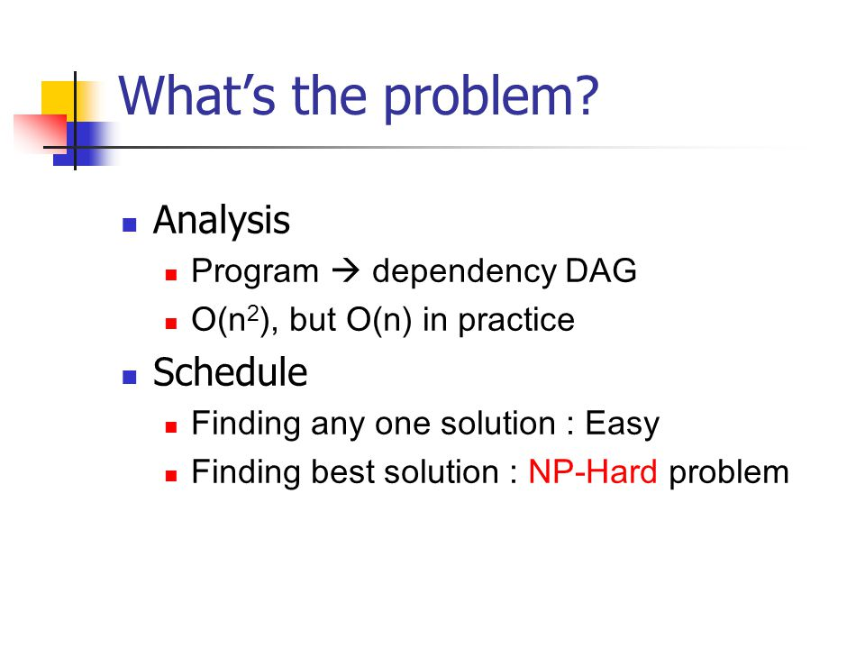 What's the problem? Analysis Program  dependency DAG O(n 2 ), but O(n) in practice Schedule Finding any one solution : Easy Finding best solution : N