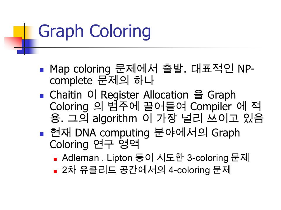 Graph Coloring Map coloring 문제에서 출발. 대표적인 NP- complete 문제의 하나 Chaitin 이 Register Allocation 을 Graph Coloring 의 범주에 끌어들여 Compiler 에 적 용. 그의 algorithm 이