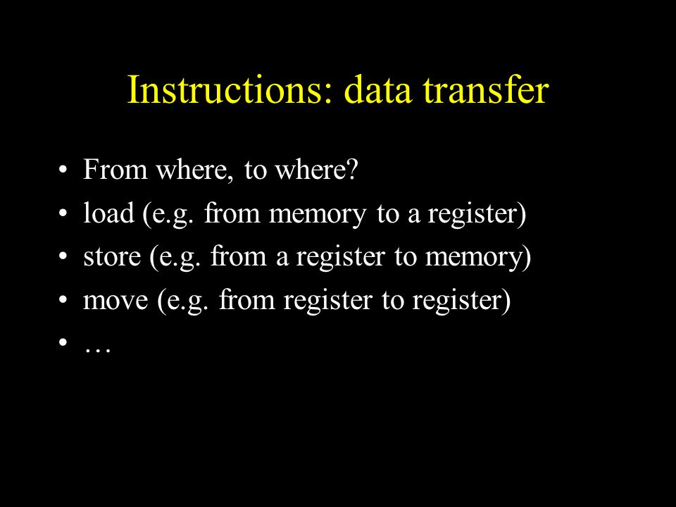 Instructions: data transfer From where, to where. load (e.g.