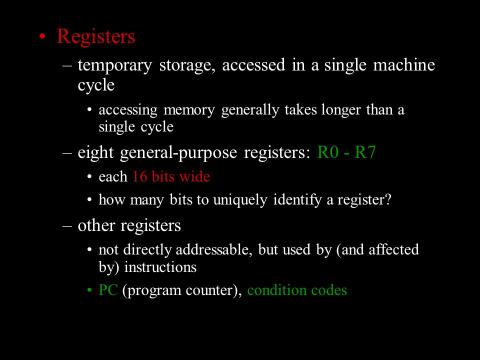 Registers –temporary storage, accessed in a single machine cycle accessing memory generally takes longer than a single cycle –eight general-purpose registers: R0 - R7 each 16 bits wide how many bits to uniquely identify a register.