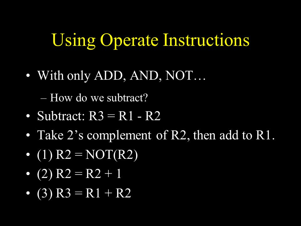 Using Operate Instructions With only ADD, AND, NOT… –How do we subtract.