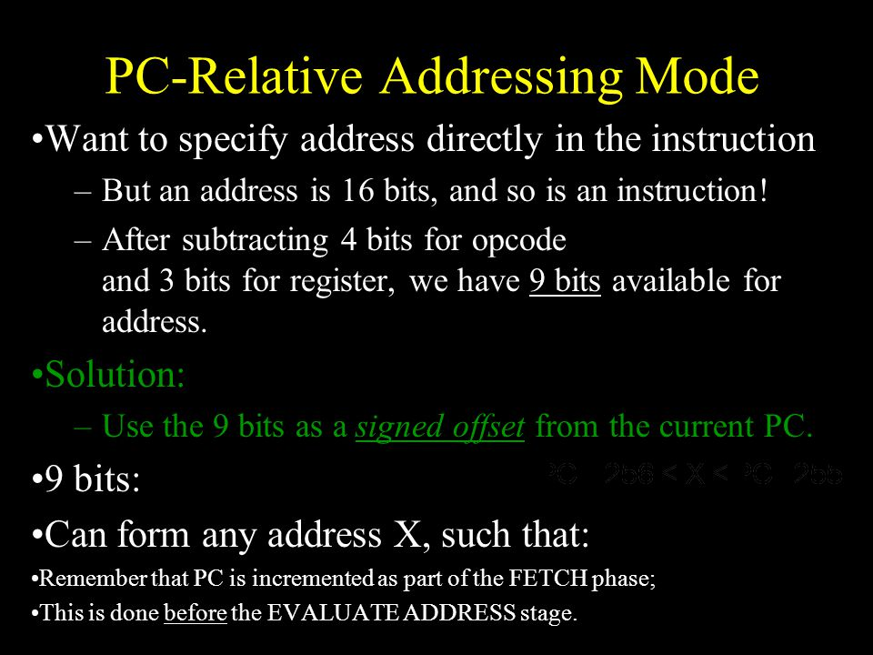 PC-Relative Addressing Mode Want to specify address directly in the instruction –But an address is 16 bits, and so is an instruction.