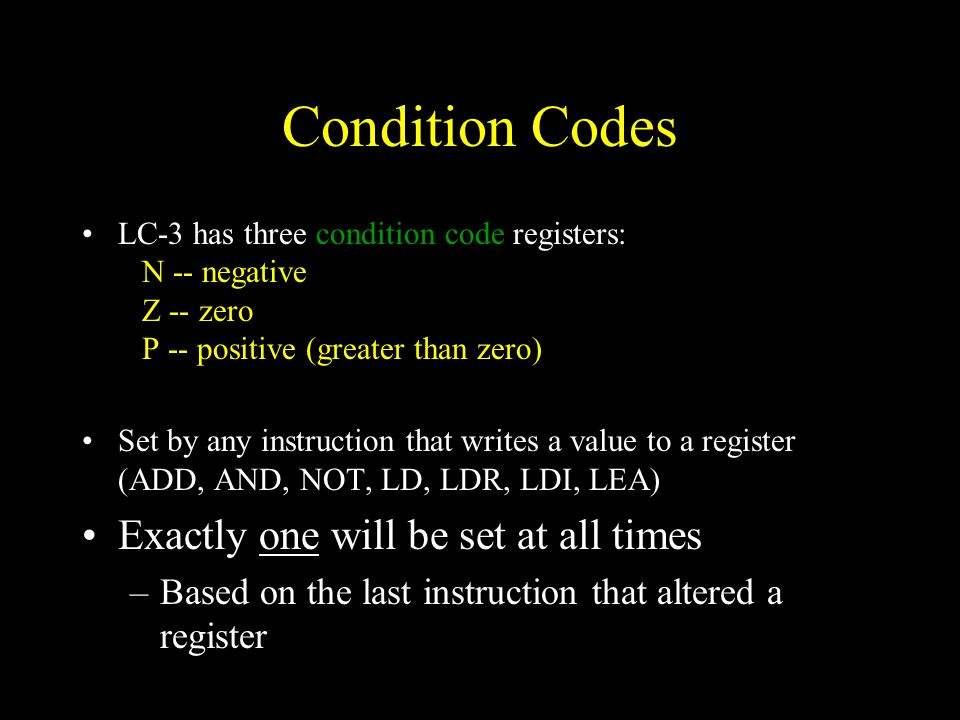 Condition Codes LC-3 has three condition code registers: N -- negative Z -- zero P -- positive (greater than zero) Set by any instruction that writes a value to a register (ADD, AND, NOT, LD, LDR, LDI, LEA) Exactly one will be set at all times –Based on the last instruction that altered a register