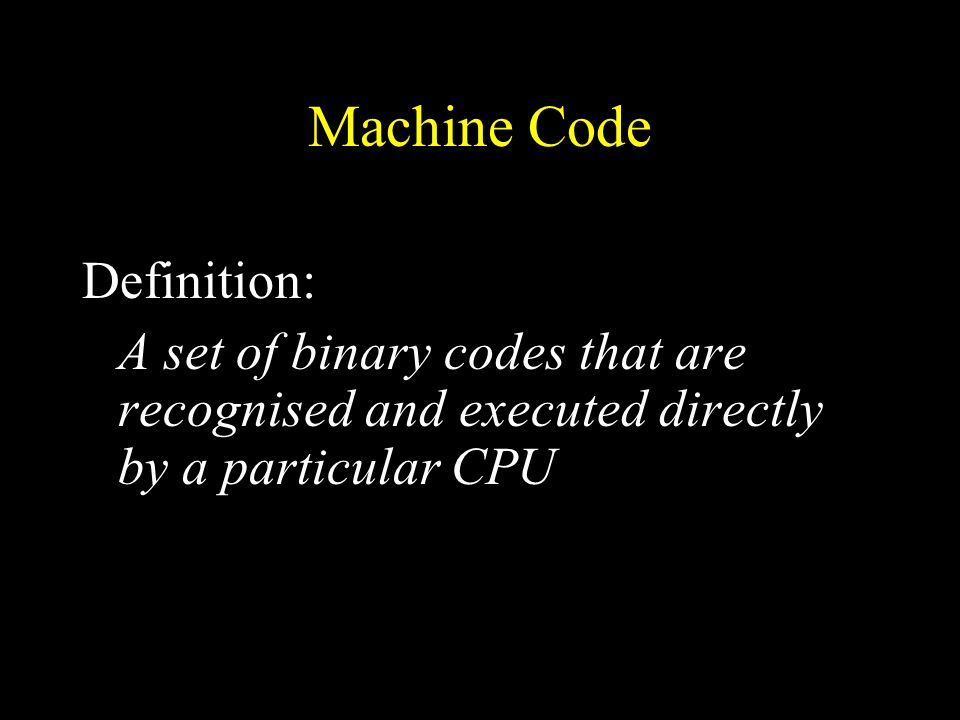 Machine Code Definition: A set of binary codes that are recognised and executed directly by a particular CPU