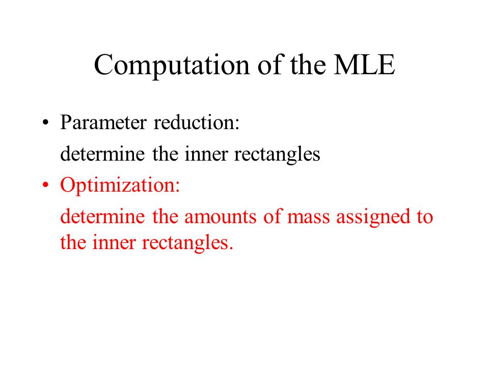 Computation of the MLE Parameter reduction: determine the inner rectangles Optimization: determine the amounts of mass assigned to the inner rectangles.