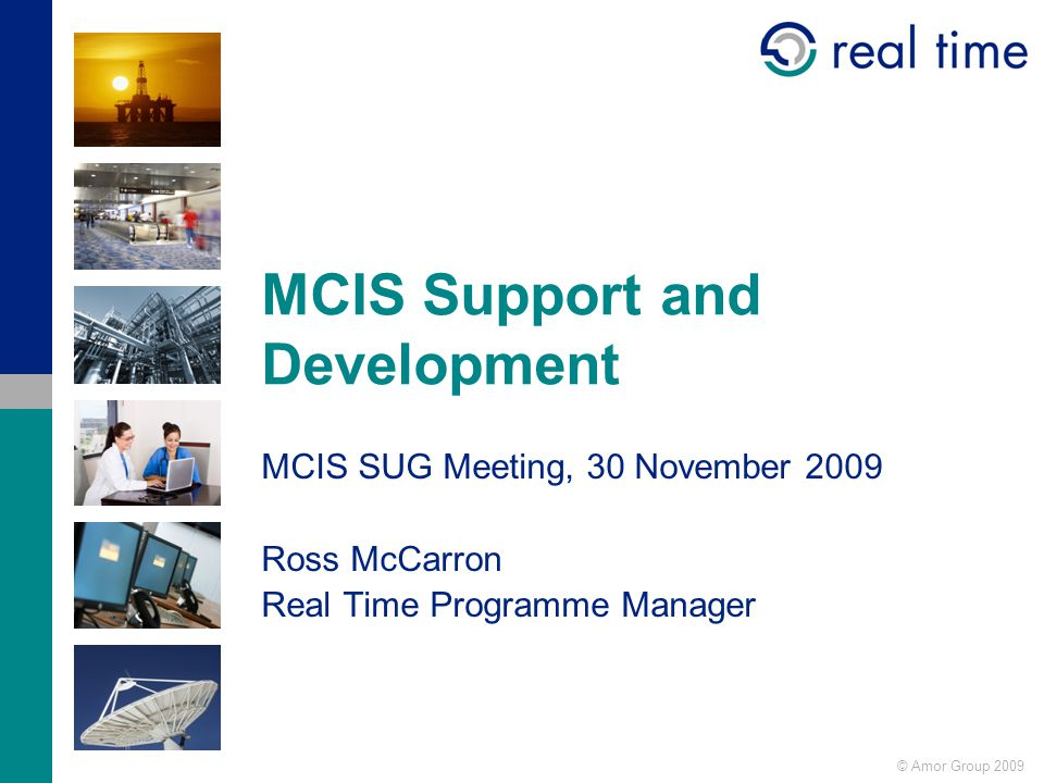 © Amor Group 2009 MCIS Support and Development MCIS SUG Meeting, 30 November 2009 Ross McCarron Real Time Programme Manager