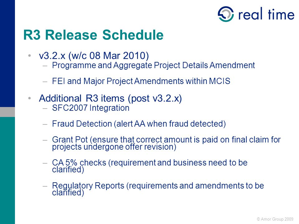 © Amor Group 2009 R3 Release Schedule v3.2.x (w/c 08 Mar 2010) –Programme and Aggregate Project Details Amendment –FEI and Major Project Amendments within MCIS Additional R3 items (post v3.2.x) –SFC2007 Integration –Fraud Detection (alert AA when fraud detected) –Grant Pot (ensure that correct amount is paid on final claim for projects undergone offer revision) –CA 5% checks (requirement and business need to be clarified) –Regulatory Reports (requirements and amendments to be clarified)