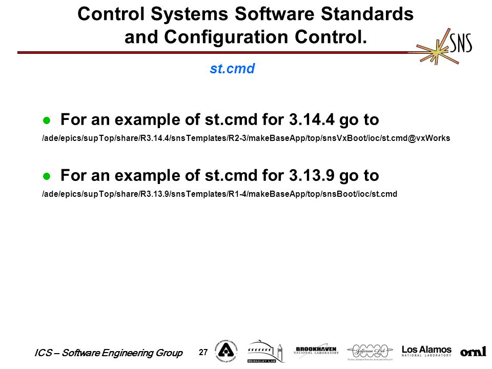 ICS – Software Engineering Group 27 For an example of st.cmd for 3.14.4 go to /ade/epics/supTop/share/R3.14.4/snsTemplates/R2-3/makeBaseApp/top/snsVxB