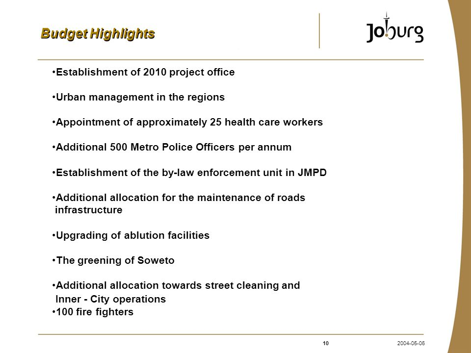 102004-05-06 Budget Highlights Establishment of 2010 project office Urban management in the regions Appointment of approximately 25 health care workers Additional 500 Metro Police Officers per annum Establishment of the by-law enforcement unit in JMPD Additional allocation for the maintenance of roads infrastructure Upgrading of ablution facilities The greening of Soweto Additional allocation towards street cleaning and Inner - City operations 100 fire fighters