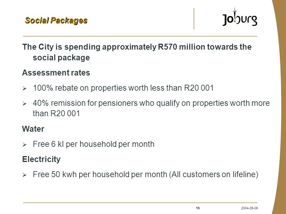 192004-05-06 Social Packages The City is spending approximately R570 million towards the social package Assessment rates  100% rebate on properties worth less than R20 001  40% remission for pensioners who qualify on properties worth more than R20 001 Water  Free 6 kl per household per month Electricity  Free 50 kwh per household per month (All customers on lifeline)