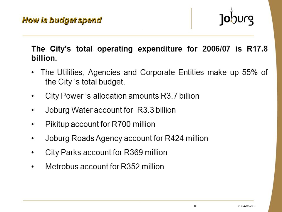 62004-05-06 How is budget spend The City's total operating expenditure for 2006/07 is R17.8 billion.
