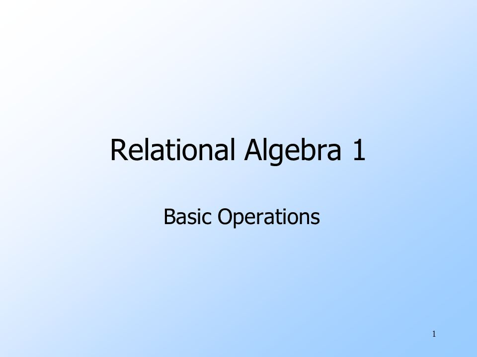 1 Relational Algebra 1 Basic Operations