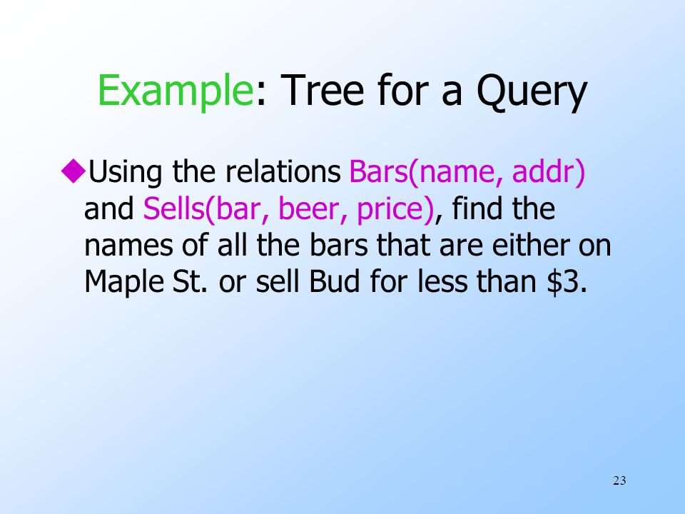 23 Example: Tree for a Query uUsing the relations Bars(name, addr) and Sells(bar, beer, price), find the names of all the bars that are either on Maple St.